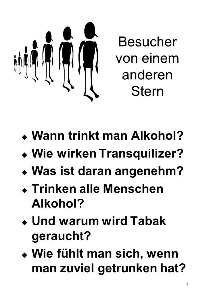 4 Besucher von einem anderen Stern u Wann trinkt man Alkohol? u Wie wirken Transquilizer? u Was ist daran angenehm? u Trinken alle Menschen Alkohol? u