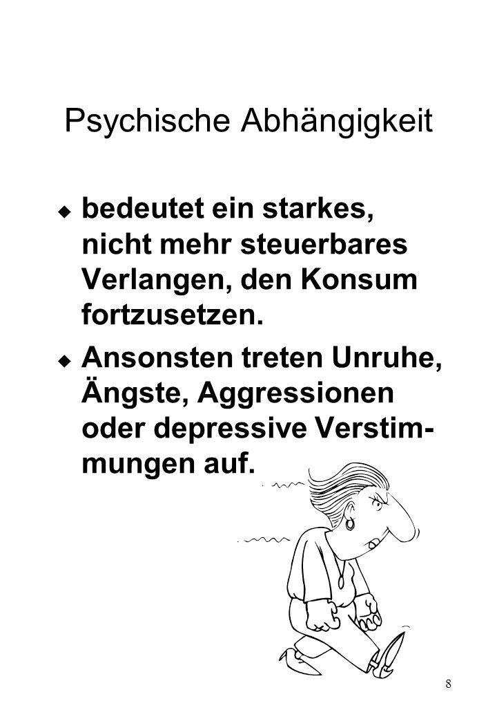8 Psychische Abhängigkeit u bedeutet ein starkes, nicht mehr steuerbares Verlangen, den Konsum fortzusetzen. u Ansonsten treten Unruhe, Ängste, Aggres