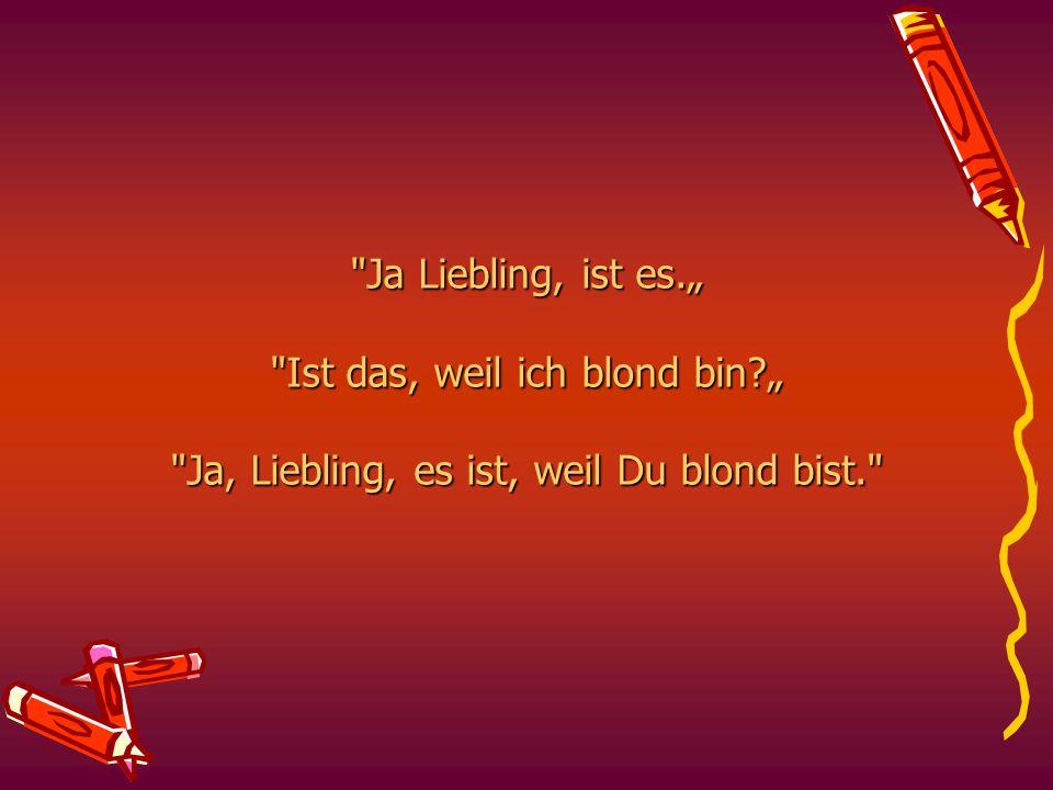 """Ja Liebling, ist es."""" Ist das, weil ich blond bin?"""" Ja, Liebling, es ist, weil Du blond bist."""