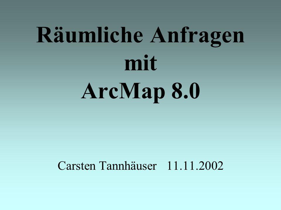 Räumliche Anfragen mit ArcMap 8.0 Carsten Tannhäuser 11.11.2002