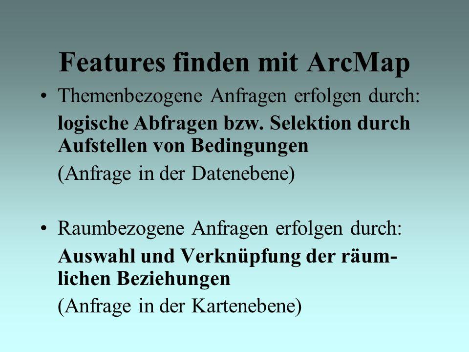 Features finden mit ArcMap Themenbezogene Anfragen erfolgen durch: logische Abfragen bzw.