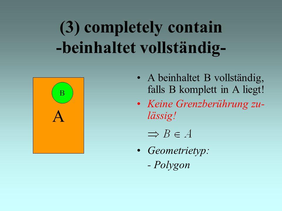 (3) completely contain -beinhaltet vollständig- A beinhaltet B vollständig, falls B komplett in A liegt.
