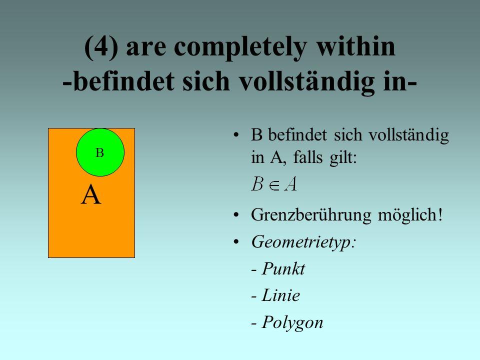 (4) are completely within -befindet sich vollständig in- B befindet sich vollständig in A, falls gilt: A B Grenzberührung möglich.