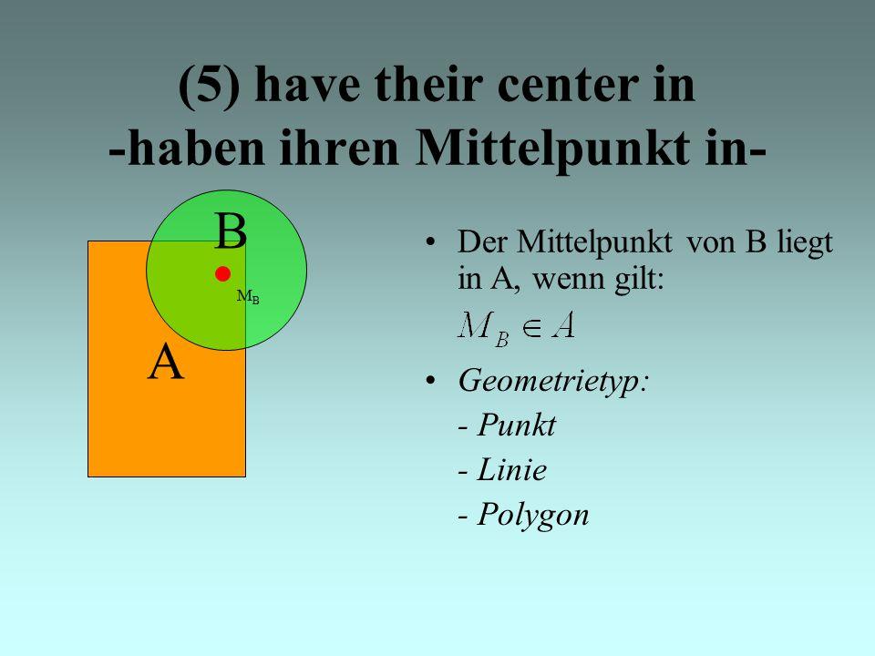 (5) have their center in -haben ihren Mittelpunkt in- A Der Mittelpunkt von B liegt in A, wenn gilt: B MBMB Geometrietyp: - Punkt - Linie - Polygon