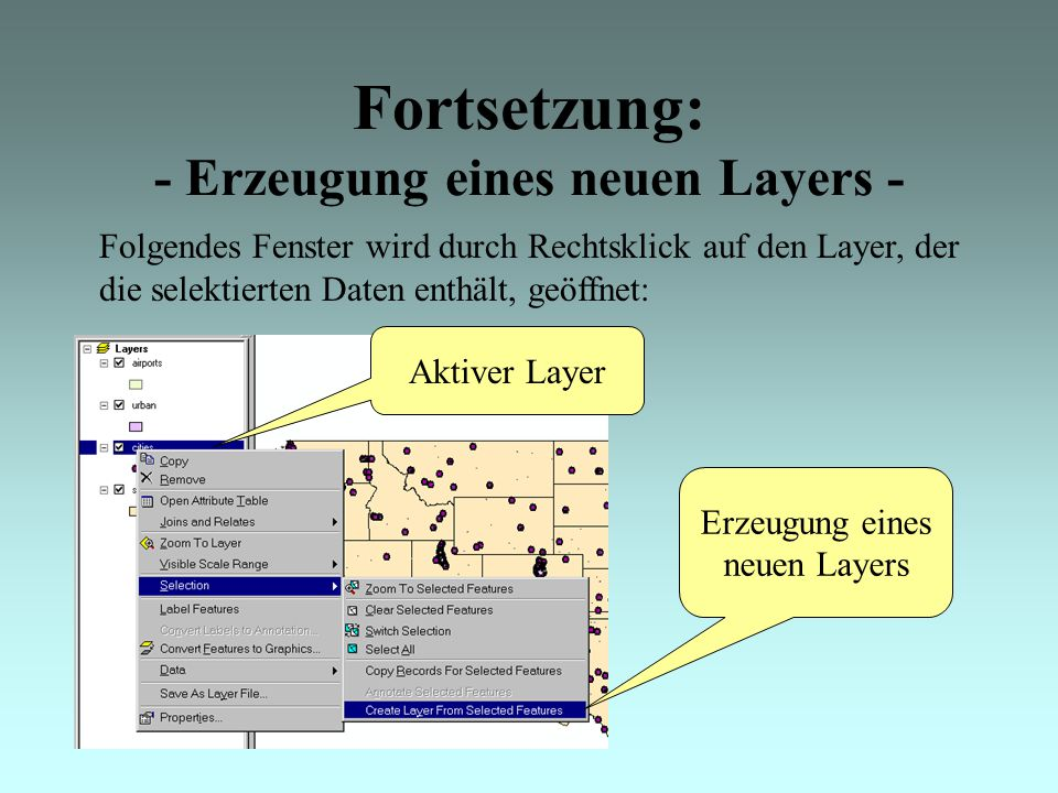 Fortsetzung: - Erzeugung eines neuen Layers - Folgendes Fenster wird durch Rechtsklick auf den Layer, der die selektierten Daten enthält, geöffnet: Aktiver Layer Erzeugung eines neuen Layers