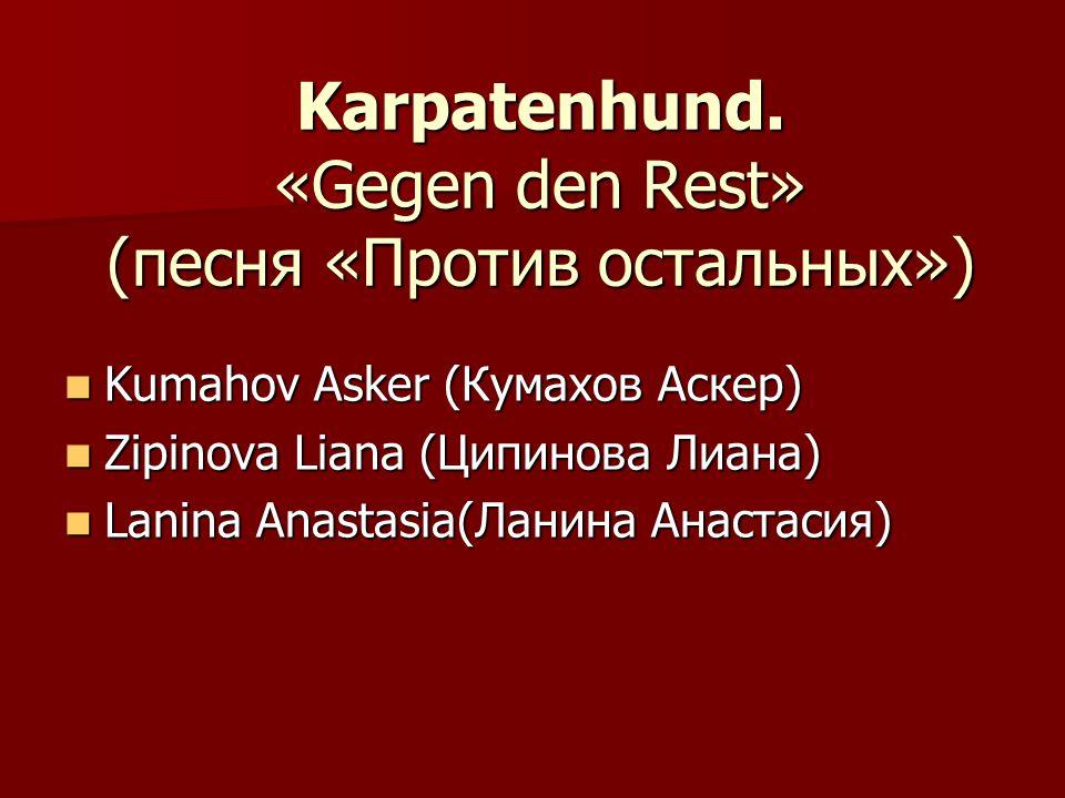 Karpatenhund. «Gegen den Rest» (песня «Против остальных») Kumahov Asker (Кумахов Аскер) Kumahov Asker (Кумахов Аскер) Zipinova Liana (Ципинова Лиана)