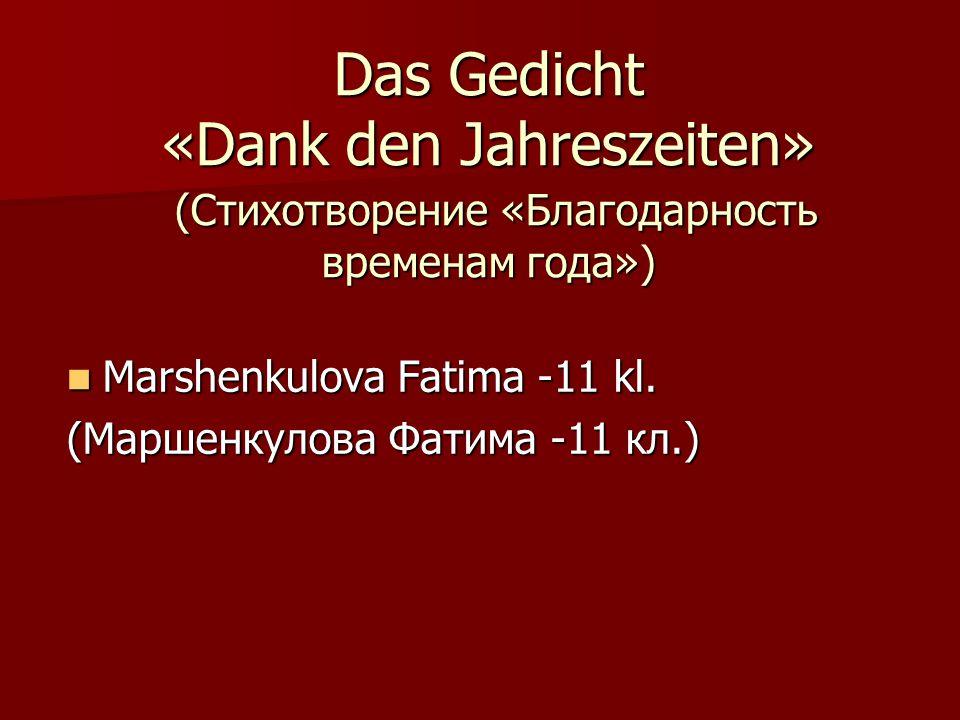 Das Gedicht «Dank den Jahreszeiten» (Стихотворение «Благодарность временам года») Marshenkulova Fatima -11 kl.