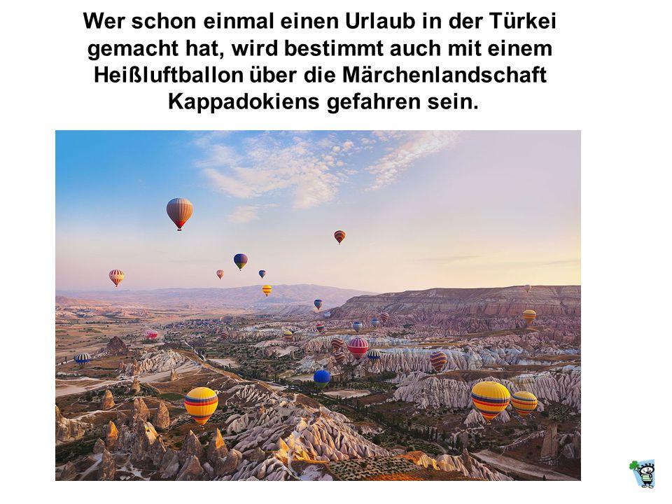 Wer schon einmal einen Urlaub in der Türkei gemacht hat, wird bestimmt auch mit einem Heißluftballon über die Märchenlandschaft Kappadokiens gefahren sein.
