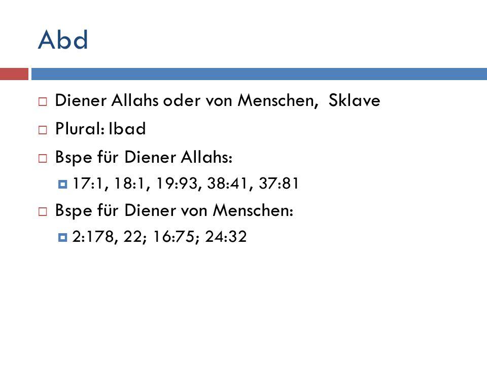 Abd  Diener Allahs oder von Menschen, Sklave  Plural: Ibad  Bspe für Diener Allahs:  17:1, 18:1, 19:93, 38:41, 37:81  Bspe für Diener von Menschen:  2:178, 22; 16:75; 24:32