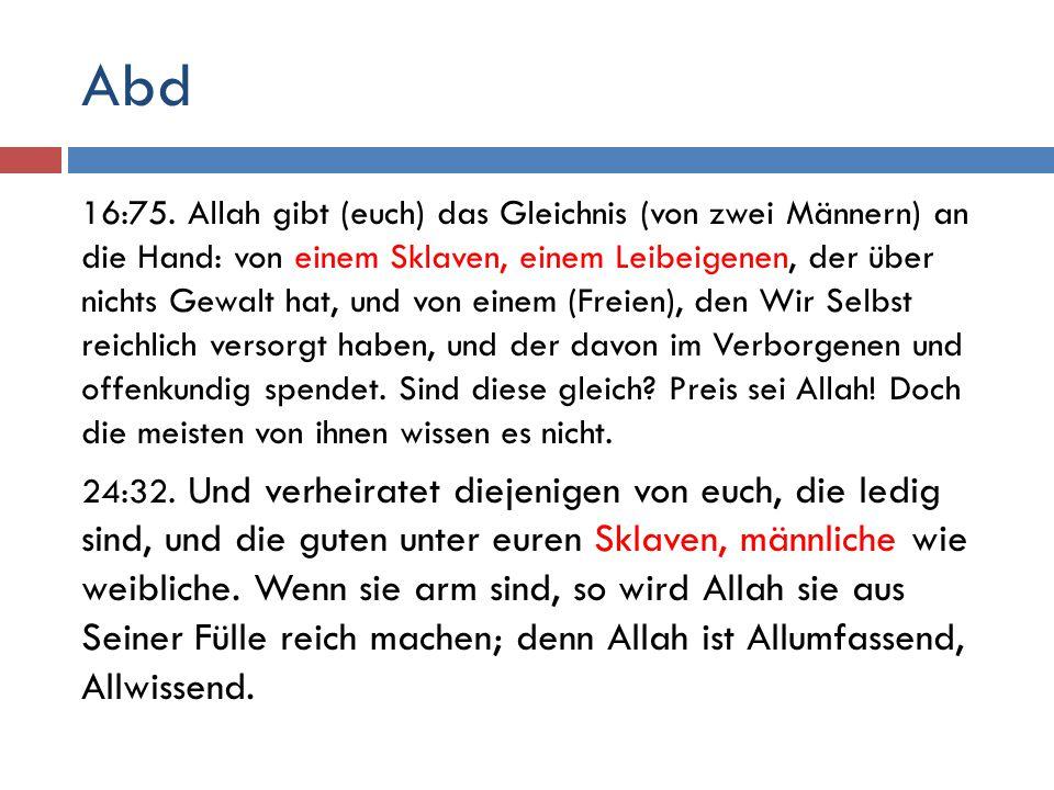 Abd 16:75. Allah gibt (euch) das Gleichnis (von zwei Männern) an die Hand: von einem Sklaven, einem Leibeigenen, der über nichts Gewalt hat, und von e