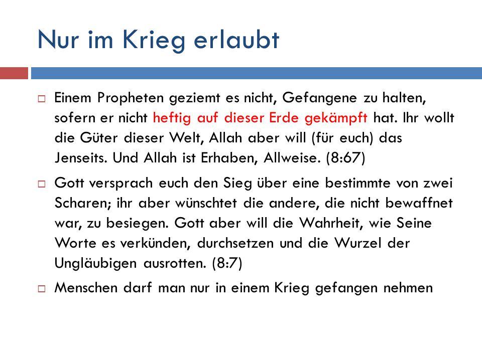 Nur im Krieg erlaubt  Einem Propheten geziemt es nicht, Gefangene zu halten, sofern er nicht heftig auf dieser Erde gekämpft hat. Ihr wollt die Güter