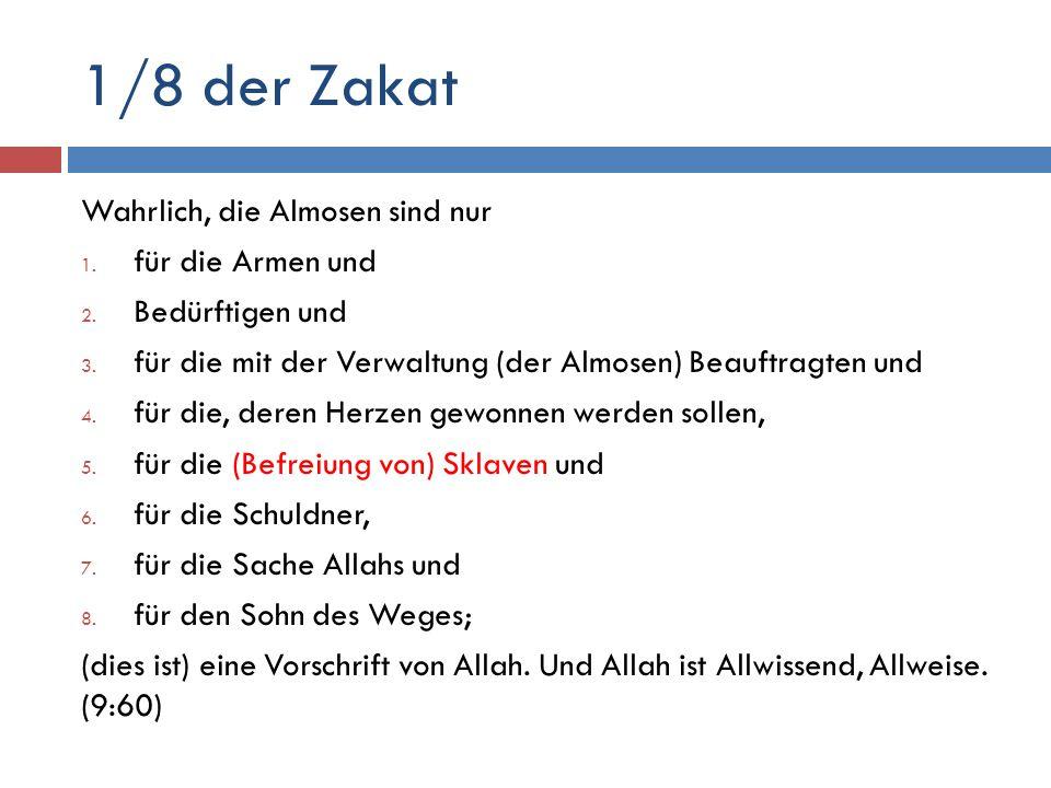 1/8 der Zakat Wahrlich, die Almosen sind nur 1. für die Armen und 2. Bedürftigen und 3. für die mit der Verwaltung (der Almosen) Beauftragten und 4. f