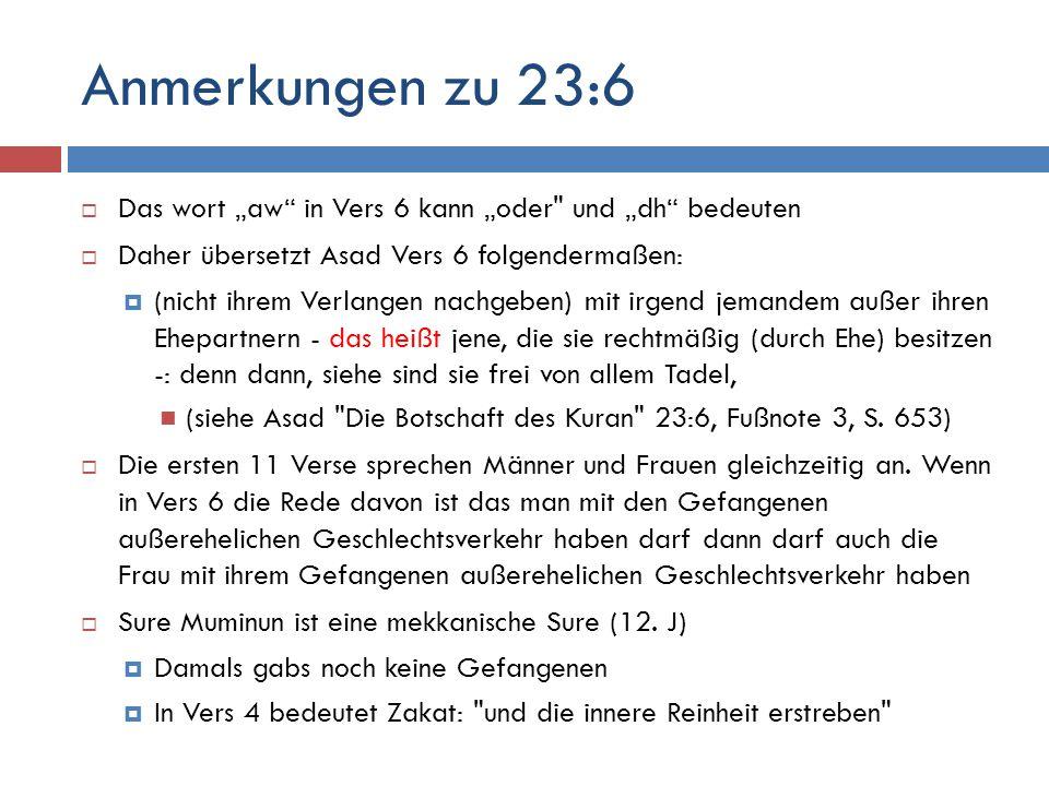 """Anmerkungen zu 23:6  Das wort """"aw in Vers 6 kann """"oder und """"dh bedeuten  Daher übersetzt Asad Vers 6 folgendermaßen:  (nicht ihrem Verlangen nachgeben) mit irgend jemandem außer ihren Ehepartnern - das heißt jene, die sie rechtmäßig (durch Ehe) besitzen -: denn dann, siehe sind sie frei von allem Tadel, (siehe Asad Die Botschaft des Kuran 23:6, Fußnote 3, S."""
