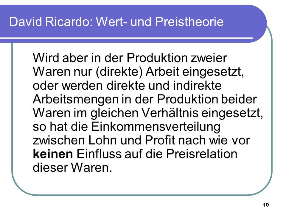 10 David Ricardo: Wert- und Preistheorie Wird aber in der Produktion zweier Waren nur (direkte) Arbeit eingesetzt, oder werden direkte und indirekte Arbeitsmengen in der Produktion beider Waren im gleichen Verhältnis eingesetzt, so hat die Einkommensverteilung zwischen Lohn und Profit nach wie vor keinen Einfluss auf die Preisrelation dieser Waren.