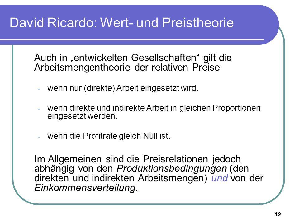 """12 David Ricardo: Wert- und Preistheorie Auch in """"entwickelten Gesellschaften gilt die Arbeitsmengentheorie der relativen Preise - wenn nur (direkte) Arbeit eingesetzt wird."""