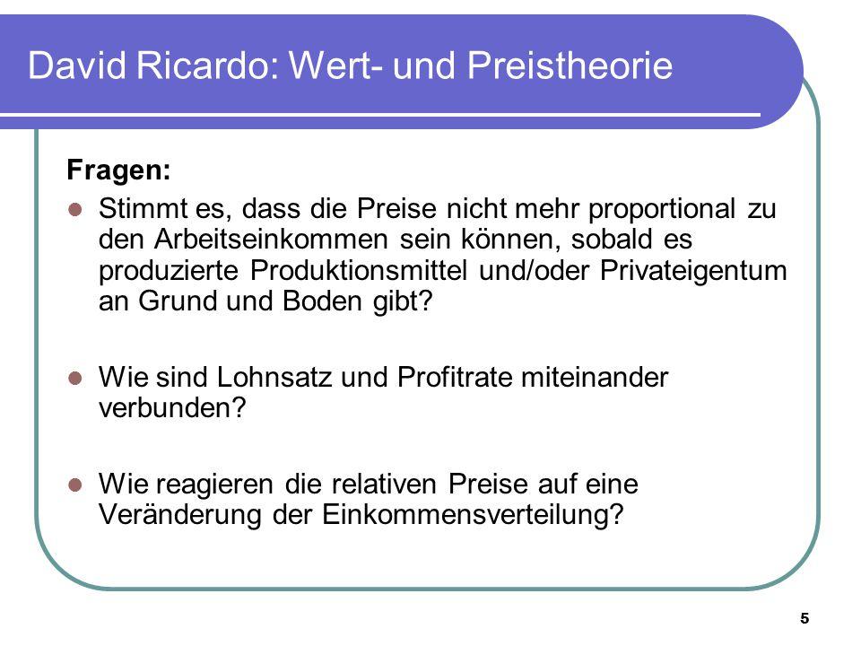 5 David Ricardo: Wert- und Preistheorie Fragen: Stimmt es, dass die Preise nicht mehr proportional zu den Arbeitseinkommen sein können, sobald es produzierte Produktionsmittel und/oder Privateigentum an Grund und Boden gibt.