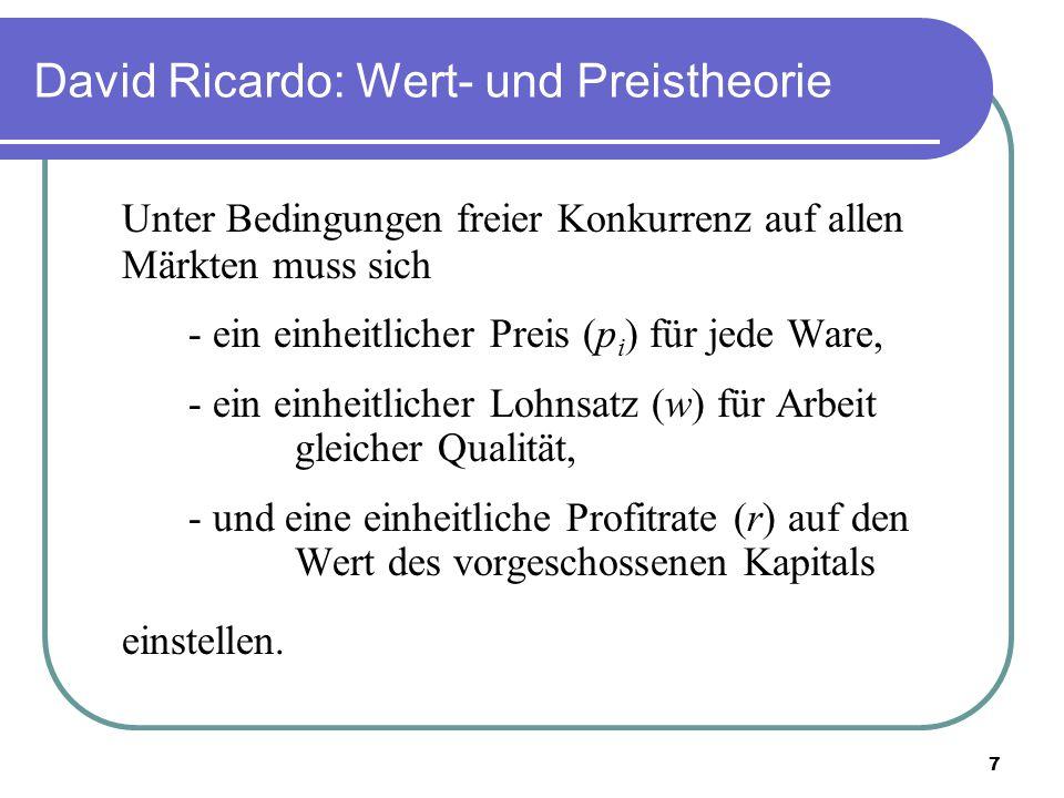 7 David Ricardo: Wert- und Preistheorie Unter Bedingungen freier Konkurrenz auf allen Märkten muss sich - ein einheitlicher Preis (p i ) für jede Ware, - ein einheitlicher Lohnsatz (w) für Arbeit gleicher Qualität, - und eine einheitliche Profitrate (r) auf den Wert des vorgeschossenen Kapitals einstellen.