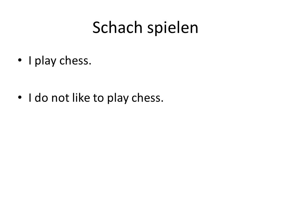Schach spielen I play chess. I do not like to play chess.