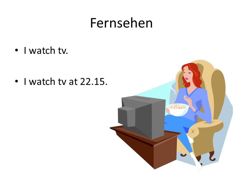 Fernsehen I watch tv. I watch tv at 22.15.