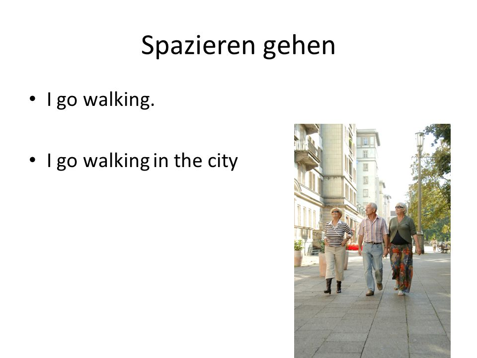 Spazieren gehen I go walking. I go walking in the city