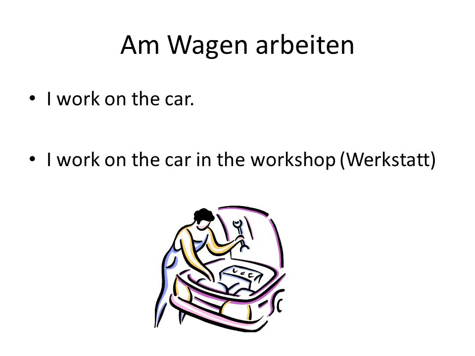 Am Wagen arbeiten I work on the car. I work on the car in the workshop (Werkstatt)