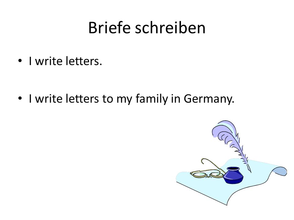 Briefe schreiben I write letters. I write letters to my family in Germany.