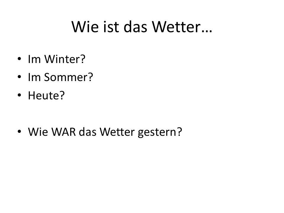 Wie ist das Wetter… Im Winter Im Sommer Heute Wie WAR das Wetter gestern