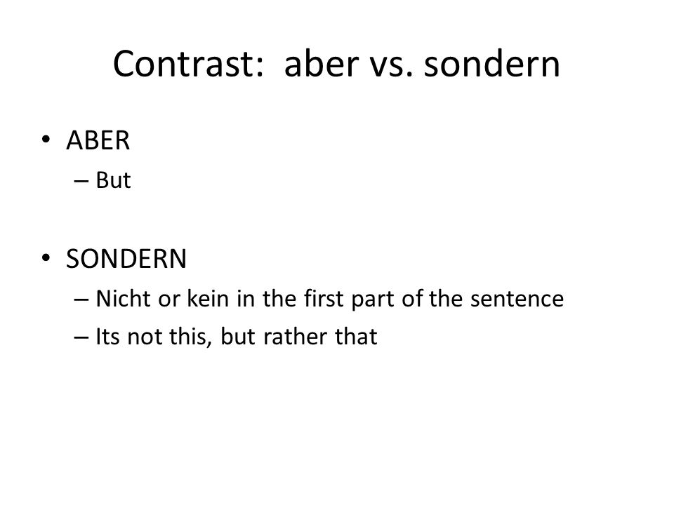 Contrast: aber vs. sondern ABER – But SONDERN – Nicht or kein in the first part of the sentence – Its not this, but rather that