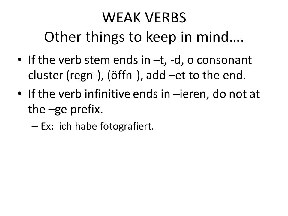 WEAK VERBS Other things to keep in mind…. If the verb stem ends in –t, -d, o consonant cluster (regn-), (öffn-), add –et to the end. If the verb infin