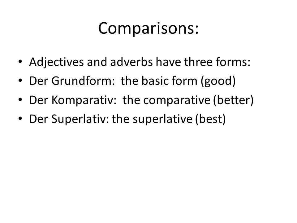 Comparisons: Adjectives and adverbs have three forms: Der Grundform: the basic form (good) Der Komparativ: the comparative (better) Der Superlativ: the superlative (best)