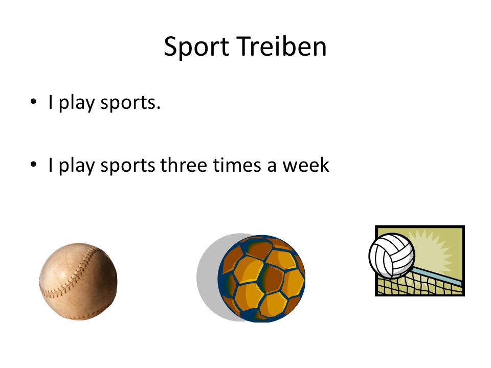 Sport Treiben I play sports. I play sports three times a week