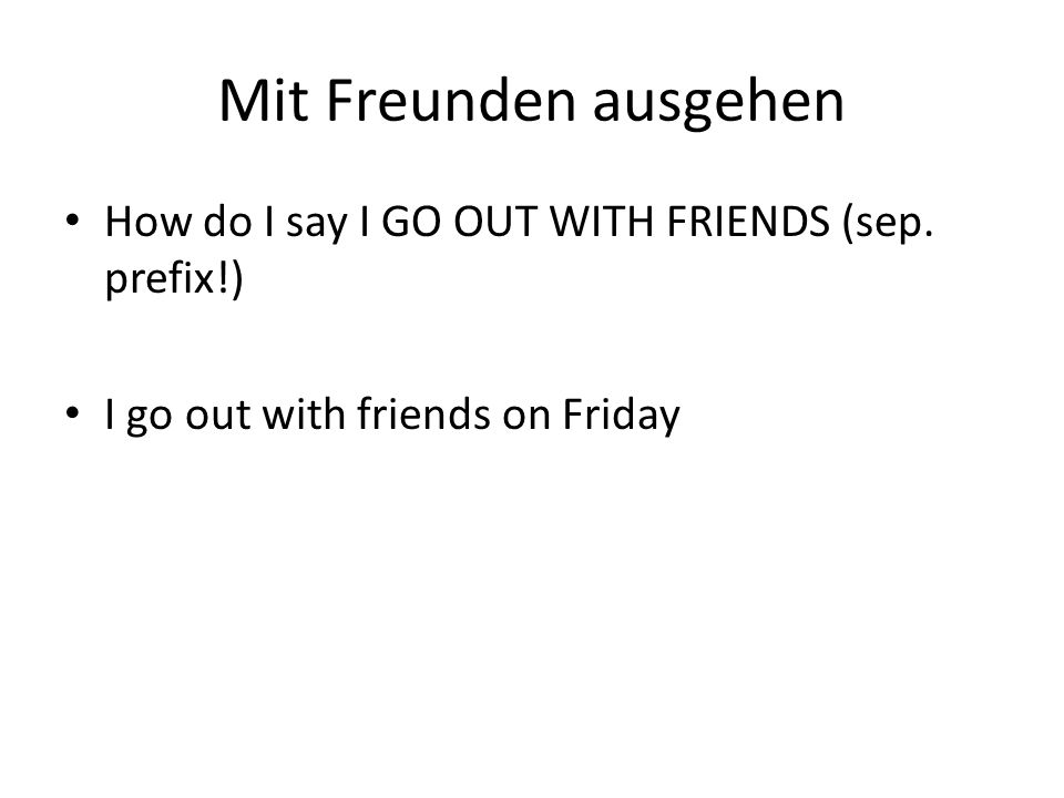 Mit Freunden ausgehen How do I say I GO OUT WITH FRIENDS (sep. prefix!) I go out with friends on Friday