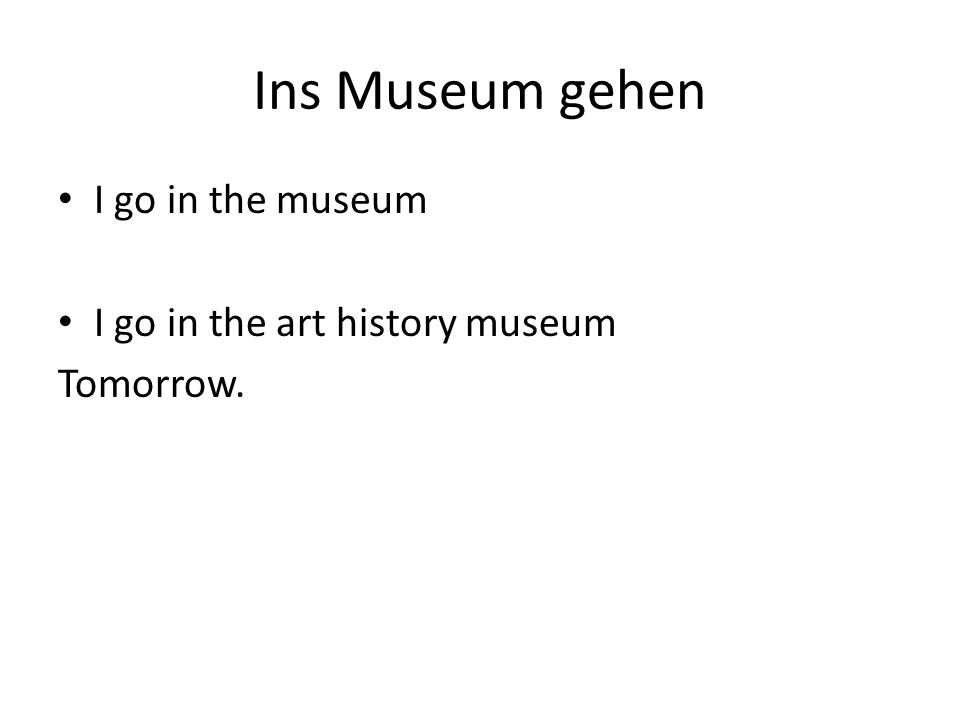 Ins Museum gehen I go in the museum I go in the art history museum Tomorrow.