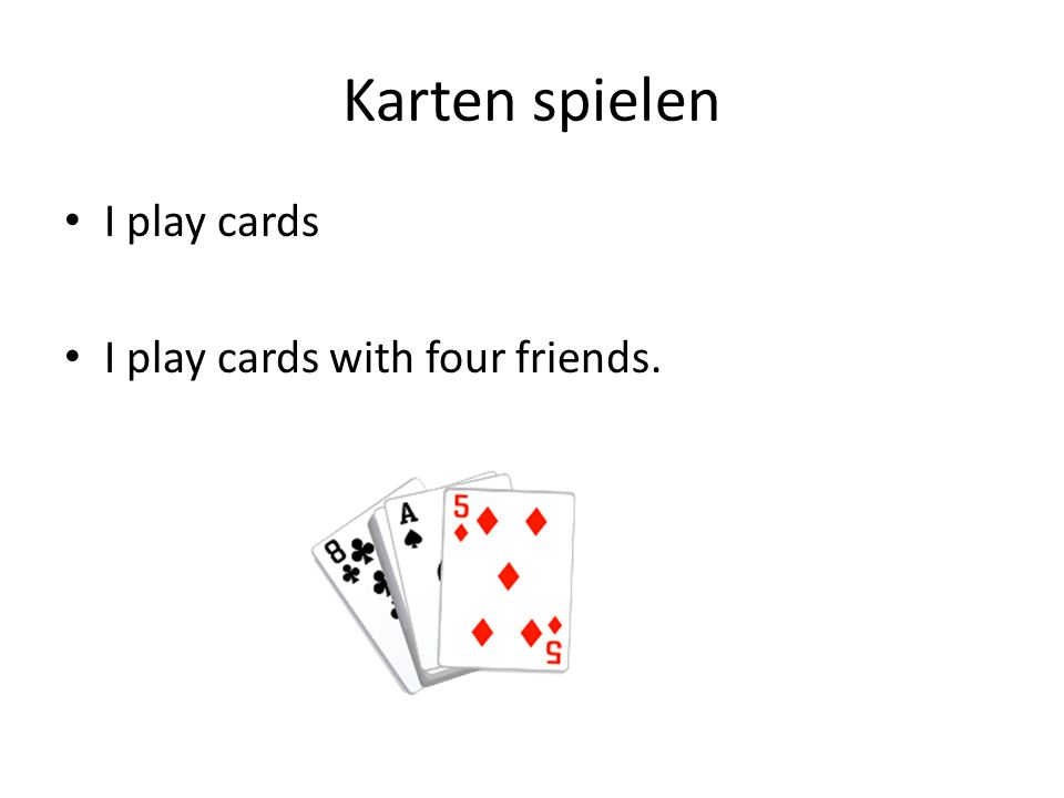 Karten spielen I play cards I play cards with four friends.