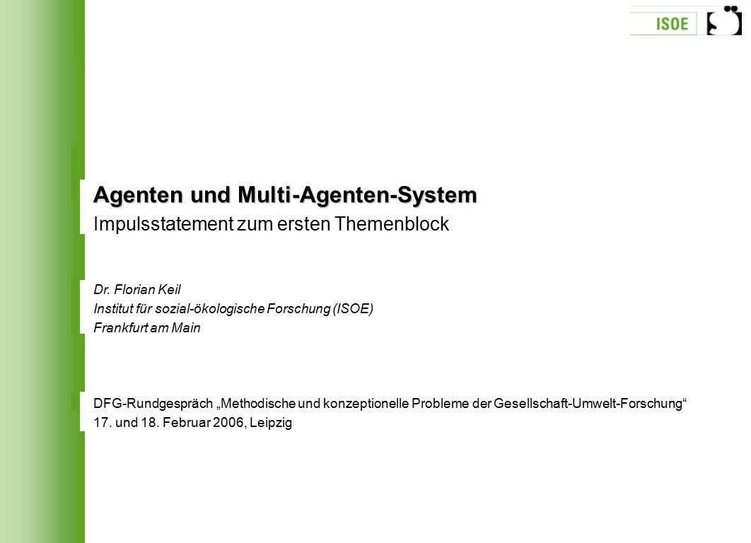 Agenten und Multi-Agenten-System Impulsstatement zum ersten Themenblock Dr. Florian Keil Institut für sozial-ökologische Forschung (ISOE) Frankfurt am