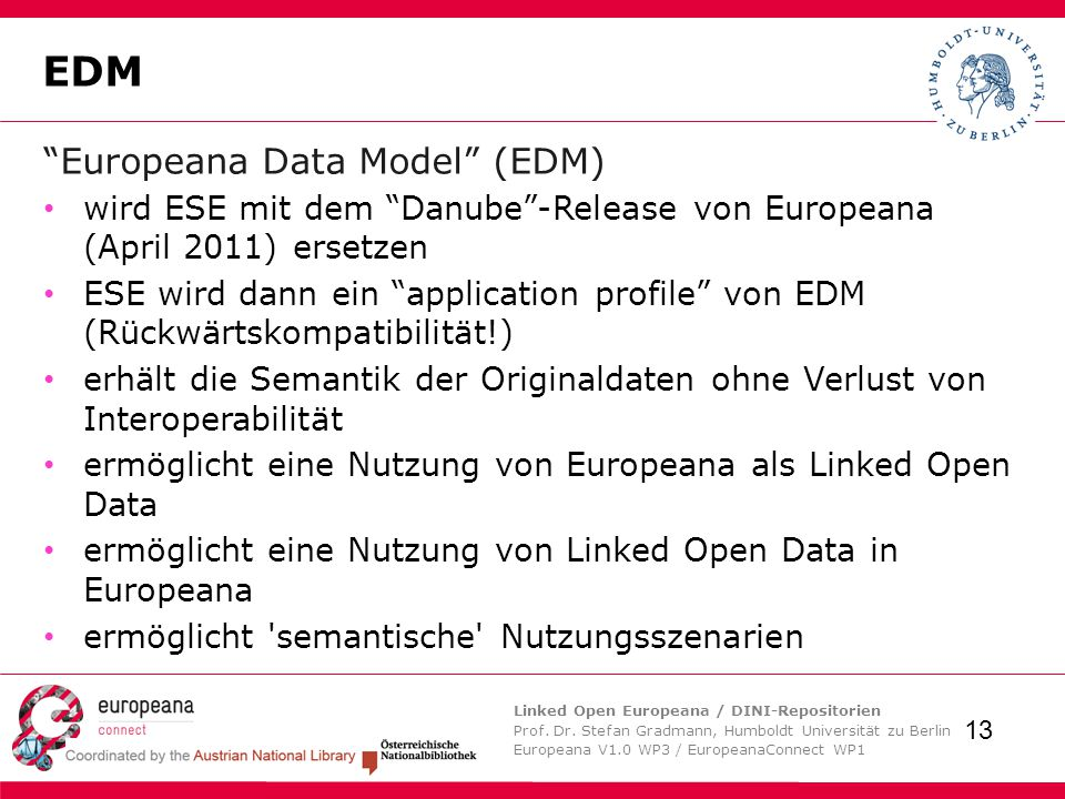 Linked Open Europeana / DINI-Repositorien Prof. Dr. Stefan Gradmann, Humboldt Universität zu Berlin Europeana V1.0 WP3 / EuropeanaConnect WP1 13 EDM ""
