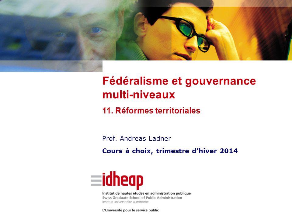 Prof. Andreas Ladner Cours à choix, trimestre d'hiver 2014 Fédéralisme et gouvernance multi-niveaux 11. Réformes territoriales