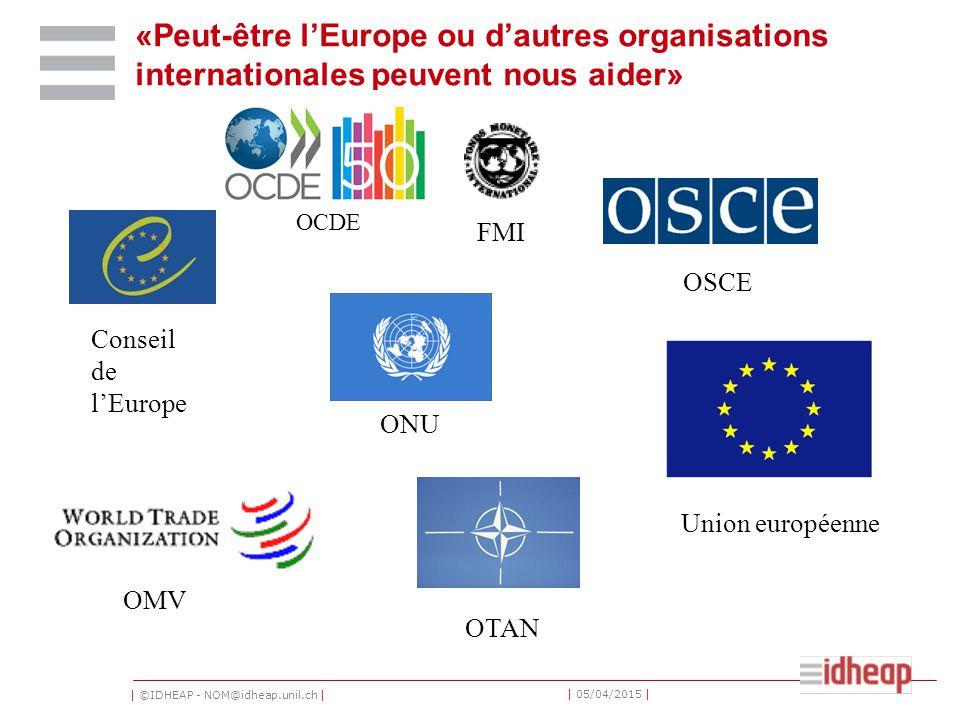 | ©IDHEAP - NOM@idheap.unil.ch | | 05/04/2015 | «Peut-être l'Europe ou d'autres organisations internationales peuvent nous aider» Conseil de l'Europe