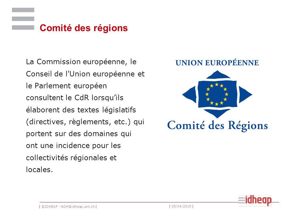 | ©IDHEAP - NOM@idheap.unil.ch | | 05/04/2015 | Comité des régions La Commission européenne, le Conseil de l Union européenne et le Parlement européen consultent le CdR lorsqu'ils élaborent des textes législatifs (directives, règlements, etc.) qui portent sur des domaines qui ont une incidence pour les collectivités régionales et locales.