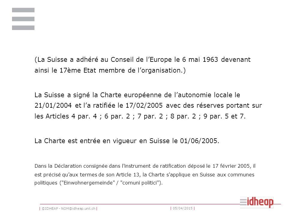 | ©IDHEAP - NOM@idheap.unil.ch | | 05/04/2015 | (La Suisse a adhéré au Conseil de l'Europe le 6 mai 1963 devenant ainsi le 17ème Etat membre de l'organisation.) La Suisse a signé la Charte européenne de l'autonomie locale le 21/01/2004 et l'a ratifiée le 17/02/2005 avec des réserves portant sur les Articles 4 par.