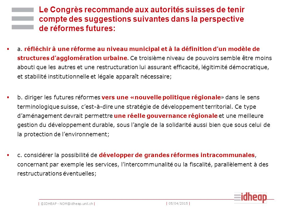 | ©IDHEAP - NOM@idheap.unil.ch | | 05/04/2015 | Le Congrès recommande aux autorités suisses de tenir compte des suggestions suivantes dans la perspective de réformes futures:  a.