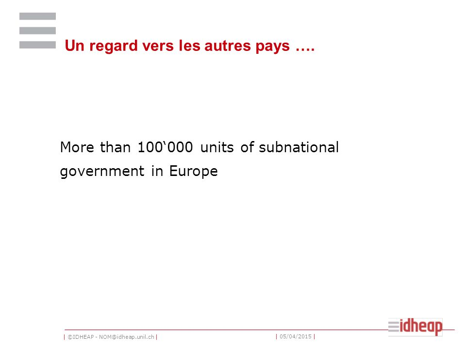 | ©IDHEAP - NOM@idheap.unil.ch | | 05/04/2015 | Un regard vers les autres pays …. More than 100'000 units of subnational government in Europe