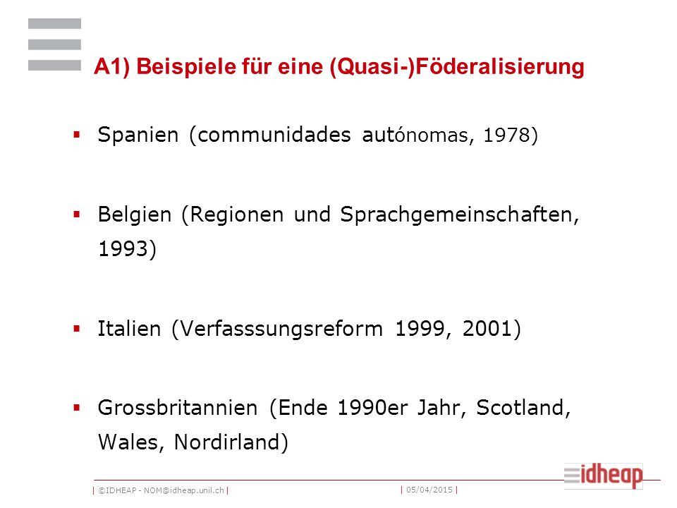 | ©IDHEAP - NOM@idheap.unil.ch | | 05/04/2015 | A1) Beispiele für eine (Quasi-)Föderalisierung  Spanien (communidades aut ónomas, 1978)  Belgien (Regionen und Sprachgemeinschaften, 1993)  Italien (Verfasssungsreform 1999, 2001)  Grossbritannien (Ende 1990er Jahr, Scotland, Wales, Nordirland)