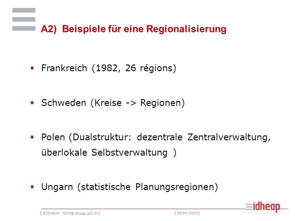| ©IDHEAP - NOM@idheap.unil.ch | | 05/04/2015 | A2) Beispiele für eine Regionalisierung  Frankreich (1982, 26 régions)  Schweden (Kreise -> Regionen)  Polen (Dualstruktur: dezentrale Zentralverwaltung, überlokale Selbstverwaltung )  Ungarn (statistische Planungsregionen)
