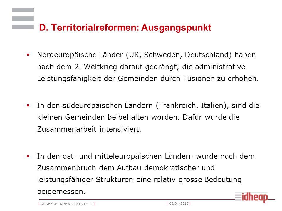 | ©IDHEAP - NOM@idheap.unil.ch | | 05/04/2015 | D. Territorialreformen: Ausgangspunkt  Nordeuropäische Länder (UK, Schweden, Deutschland) haben nach