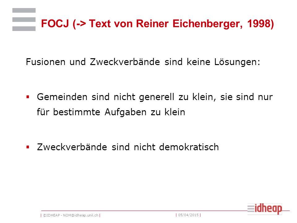 | ©IDHEAP - NOM@idheap.unil.ch | | 05/04/2015 | FOCJ (-> Text von Reiner Eichenberger, 1998) Fusionen und Zweckverbände sind keine Lösungen:  Gemeinden sind nicht generell zu klein, sie sind nur für bestimmte Aufgaben zu klein  Zweckverbände sind nicht demokratisch