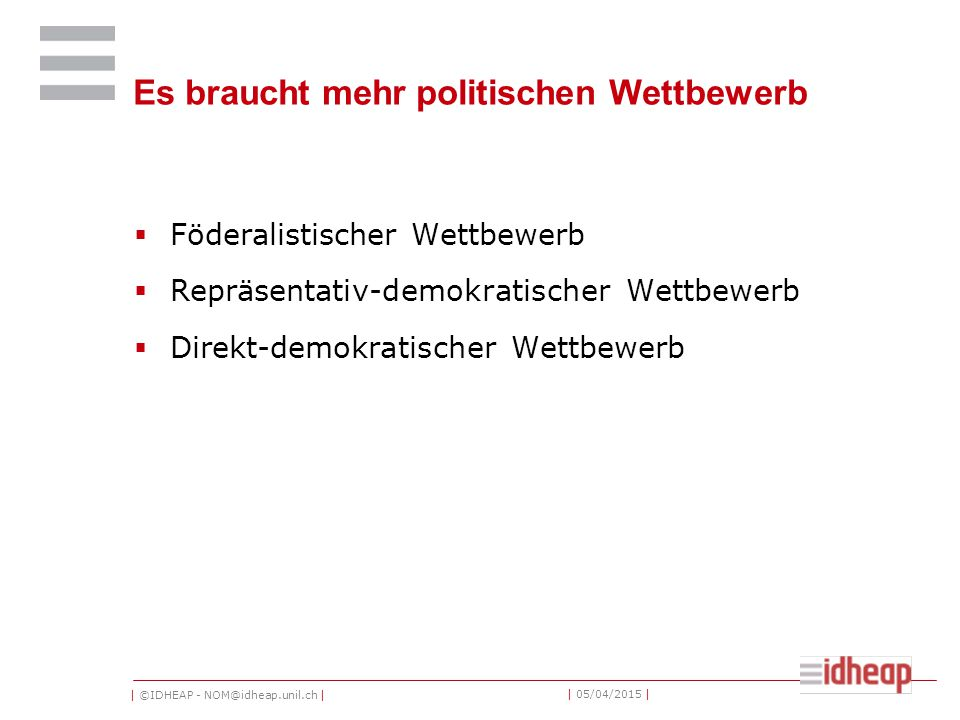 | ©IDHEAP - NOM@idheap.unil.ch | | 05/04/2015 | Es braucht mehr politischen Wettbewerb  Föderalistischer Wettbewerb  Repräsentativ-demokratischer Wettbewerb  Direkt-demokratischer Wettbewerb