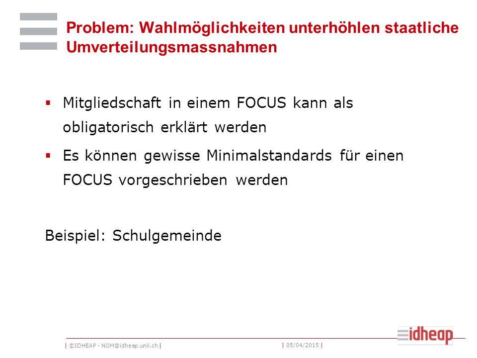 | ©IDHEAP - NOM@idheap.unil.ch | | 05/04/2015 | Problem: Wahlmöglichkeiten unterhöhlen staatliche Umverteilungsmassnahmen  Mitgliedschaft in einem FOCUS kann als obligatorisch erklärt werden  Es können gewisse Minimalstandards für einen FOCUS vorgeschrieben werden Beispiel: Schulgemeinde