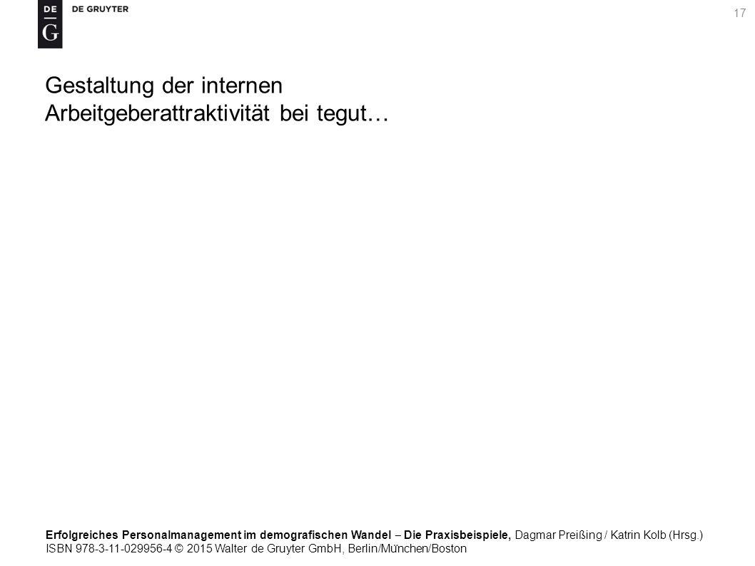 Erfolgreiches Personalmanagement im demografischen Wandel ‒ Die Praxisbeispiele, Dagmar Preißing / Katrin Kolb (Hrsg.) ISBN 978-3-11-029956-4 © 2015 Walter de Gruyter GmbH, Berlin/Mu ̈ nchen/Boston 17 Gestaltung der internen Arbeitgeberattraktivität bei tegut…