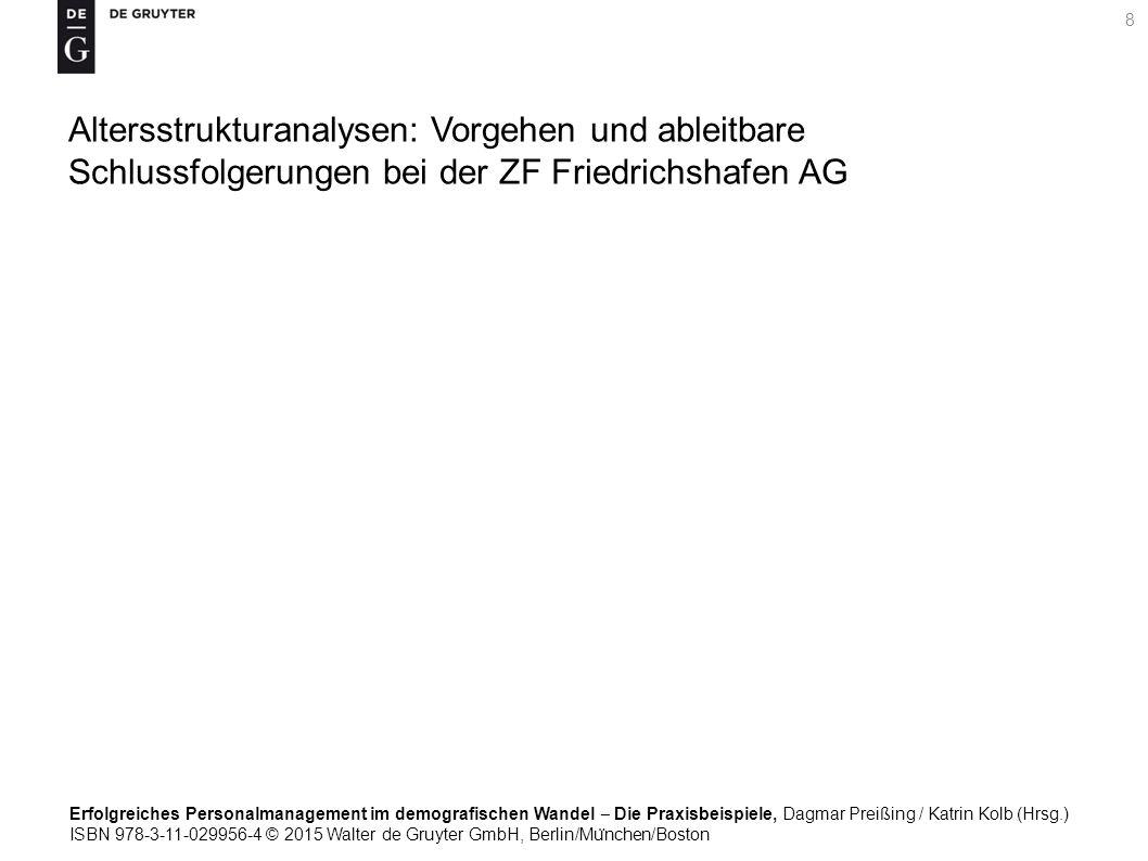 Erfolgreiches Personalmanagement im demografischen Wandel ‒ Die Praxisbeispiele, Dagmar Preißing / Katrin Kolb (Hrsg.) ISBN 978-3-11-029956-4 © 2015 Walter de Gruyter GmbH, Berlin/Mu ̈ nchen/Boston 8 Altersstrukturanalysen: Vorgehen und ableitbare Schlussfolgerungen bei der ZF Friedrichshafen AG